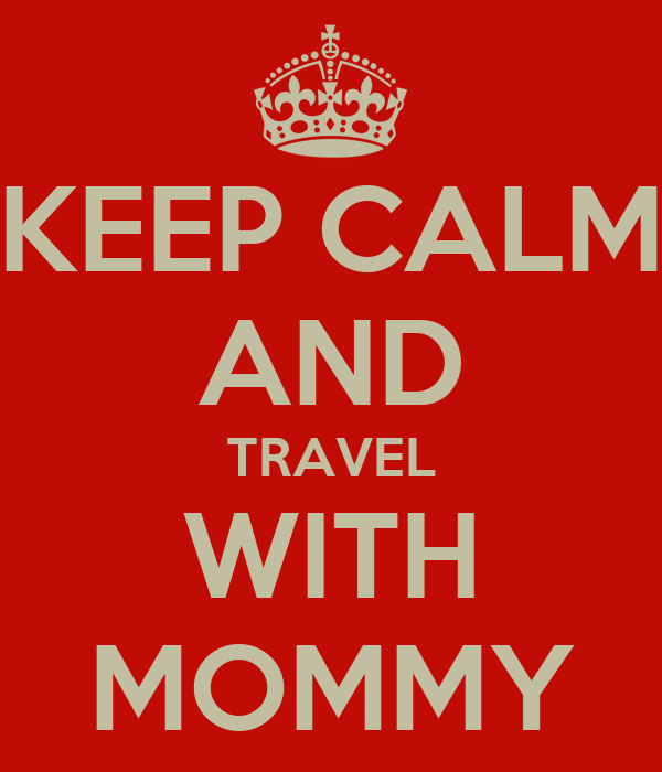KEEP CALM AND TRAVEL WITH MOMMY