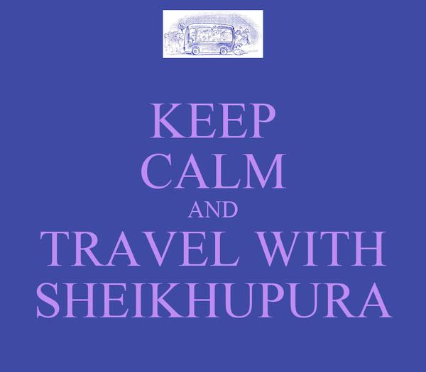 KEEP CALM AND TRAVEL WITH SHEIKHUPURA
