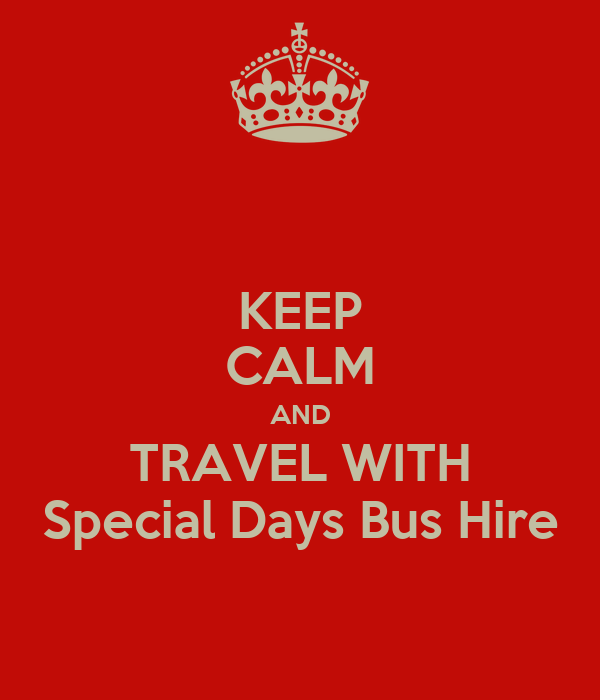 KEEP CALM AND TRAVEL WITH Special Days Bus Hire