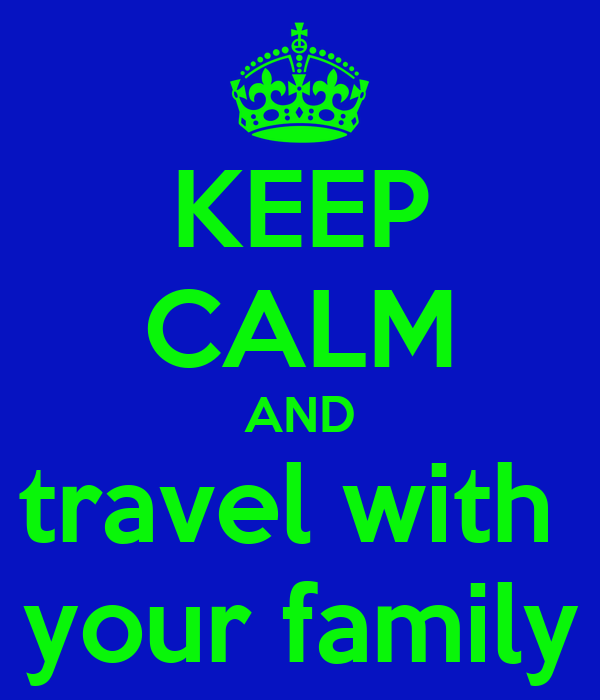 KEEP CALM AND travel with  your family