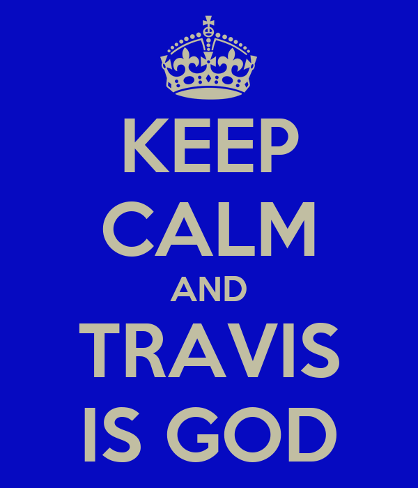 KEEP CALM AND TRAVIS IS GOD