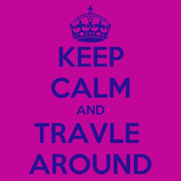 KEEP CALM AND TRAVLE  AROUND