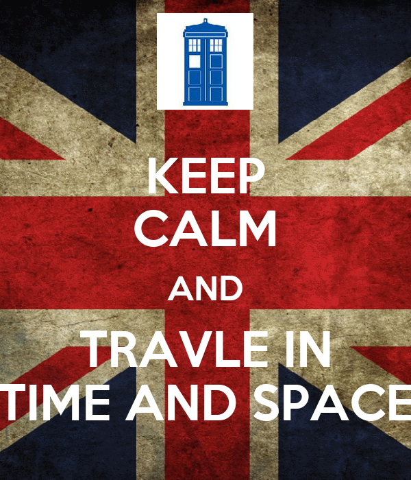 KEEP CALM AND TRAVLE IN TIME AND SPACE