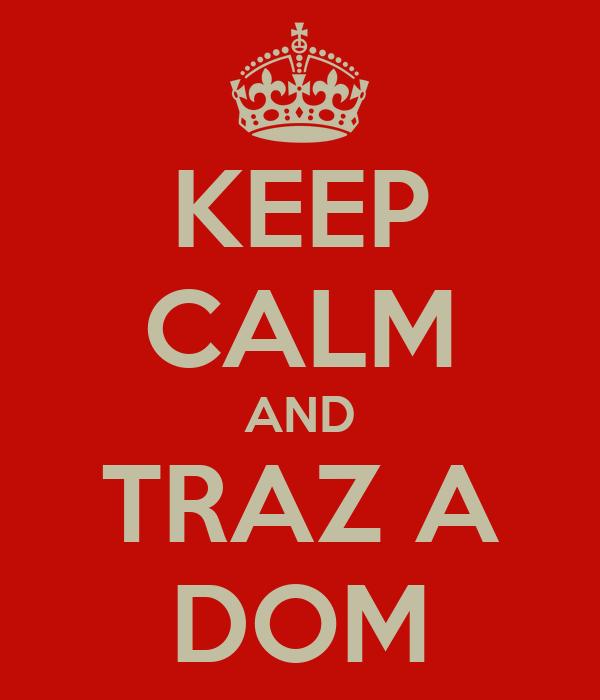 KEEP CALM AND TRAZ A DOM