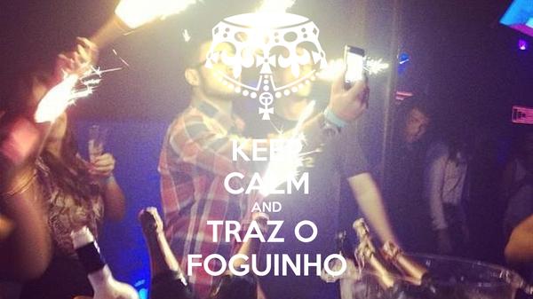 KEEP CALM AND TRAZ O  FOGUINHO