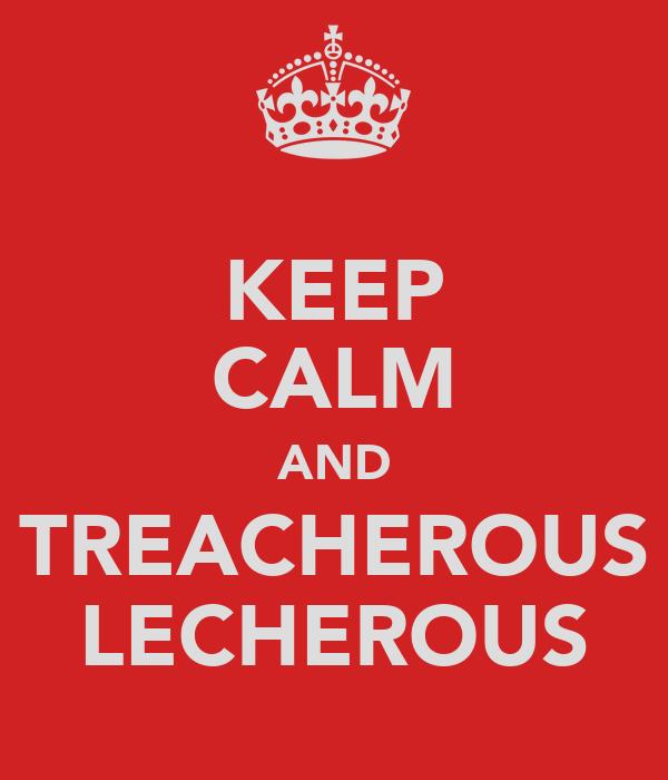 KEEP CALM AND TREACHEROUS LECHEROUS
