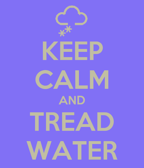 KEEP CALM AND TREAD WATER