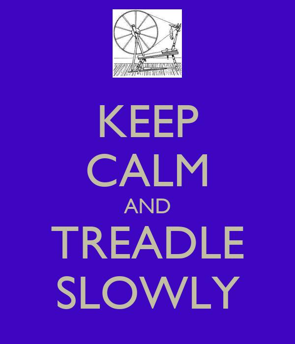 KEEP CALM AND TREADLE SLOWLY
