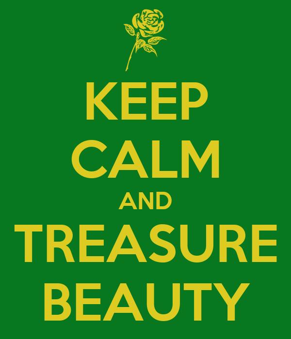 KEEP CALM AND TREASURE BEAUTY