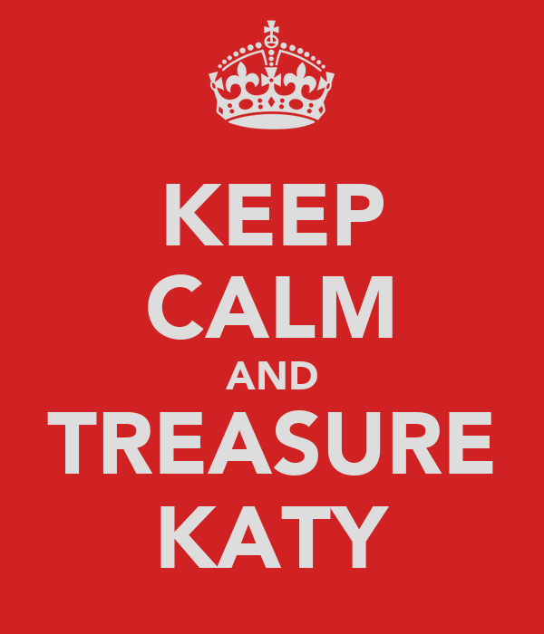 KEEP CALM AND TREASURE KATY
