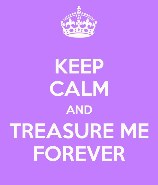 KEEP CALM AND TREASURE ME FOREVER