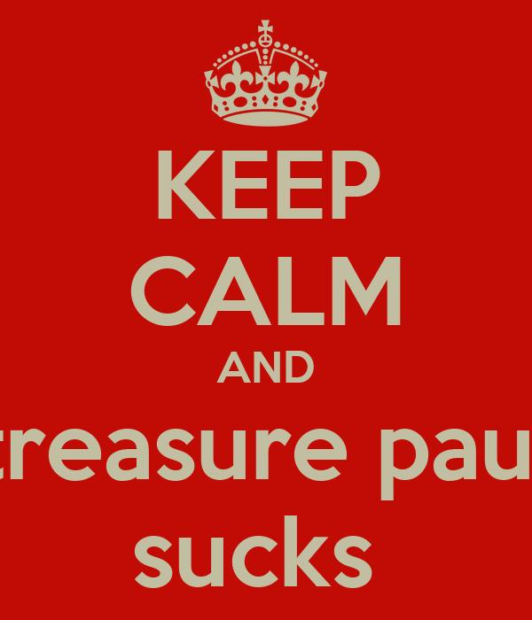 KEEP CALM AND treasure paul sucks