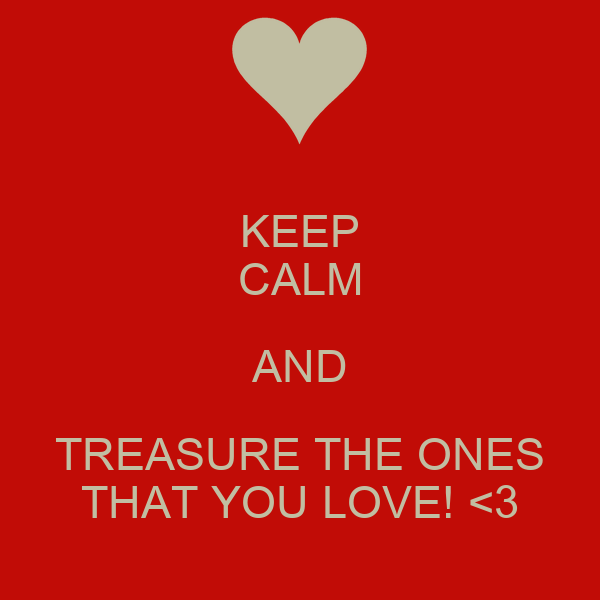 KEEP CALM AND TREASURE THE ONES THAT YOU LOVE! <3