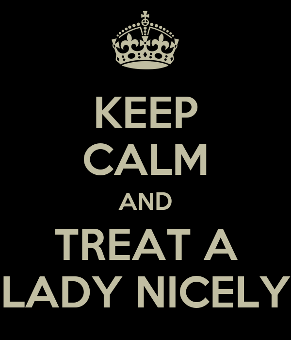 KEEP CALM AND TREAT A LADY NICELY