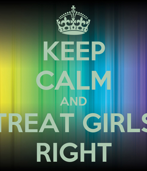 KEEP CALM AND TREAT GIRLS RIGHT