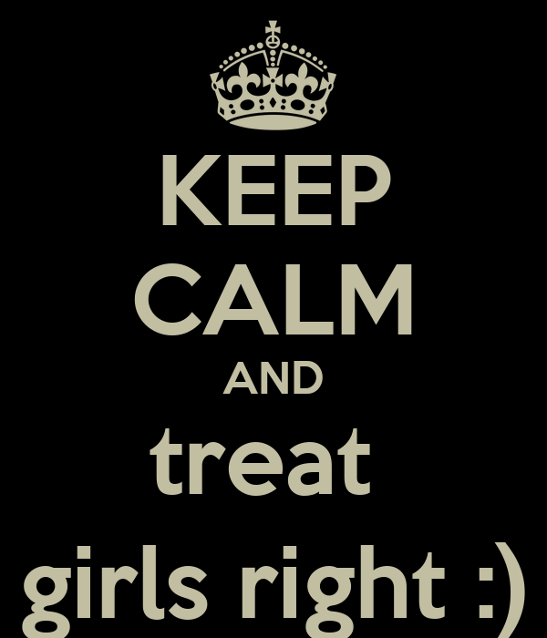 KEEP CALM AND treat  girls right :)