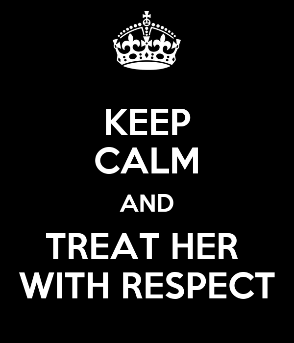 KEEP CALM AND TREAT HER  WITH RESPECT