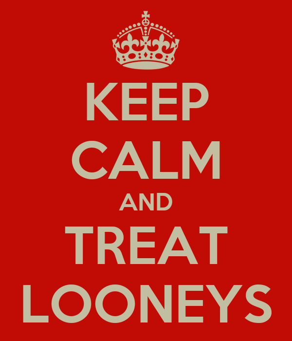 KEEP CALM AND TREAT LOONEYS
