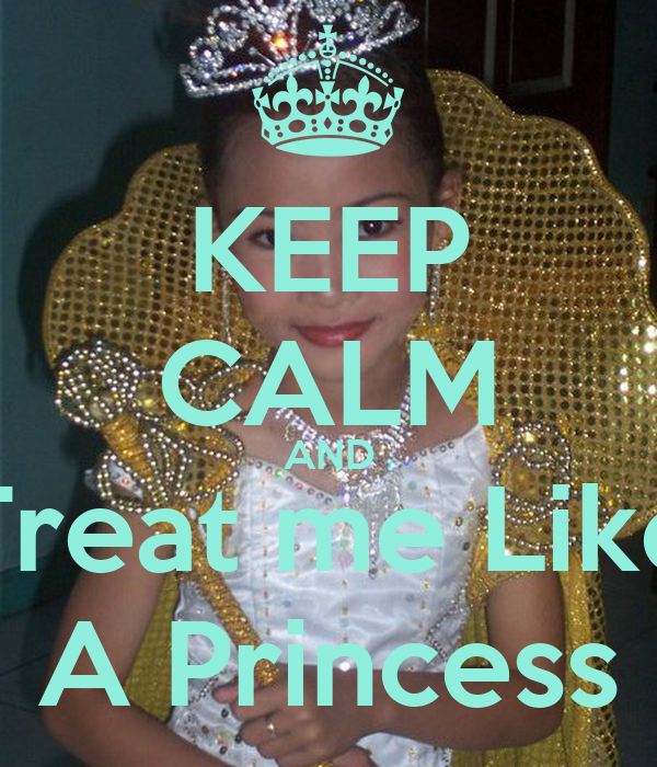 KEEP CALM AND Treat me Like A Princess