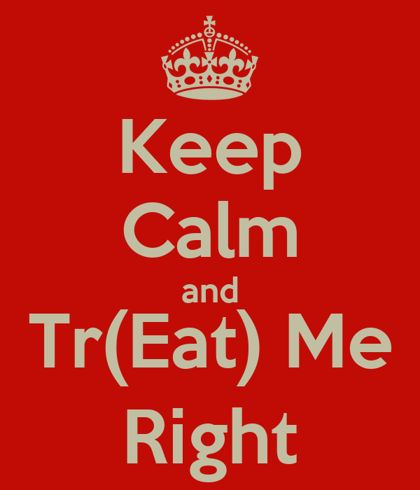 Keep Calm and Tr(Eat) Me Right