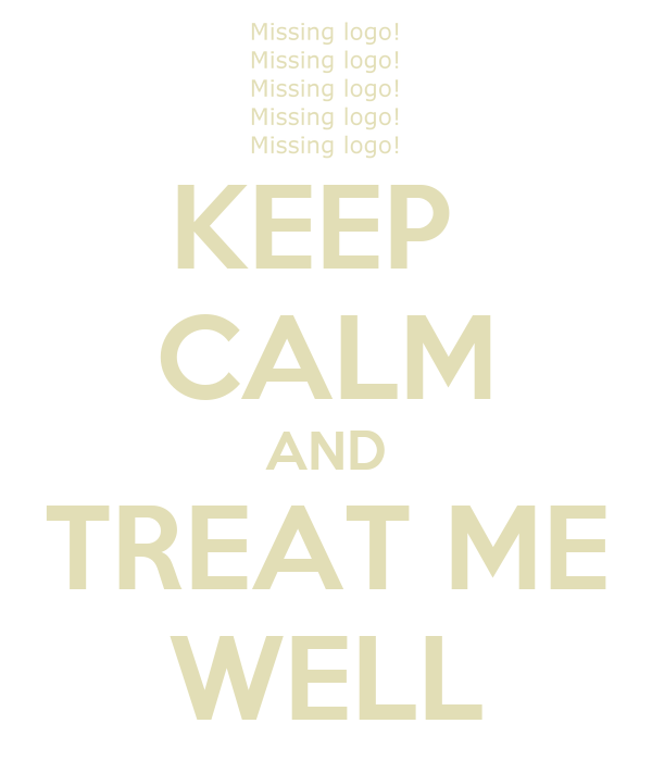 KEEP  CALM AND TREAT ME WELL