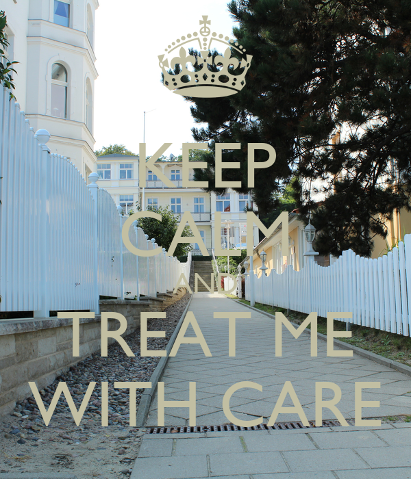 KEEP CALM AND TREAT ME WITH CARE