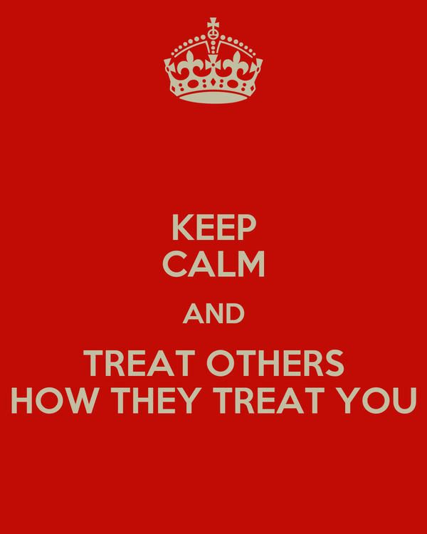 KEEP CALM AND TREAT OTHERS HOW THEY TREAT YOU