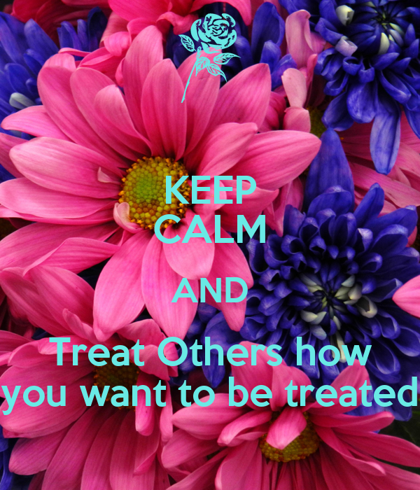 KEEP CALM AND Treat Others how you want to be treated