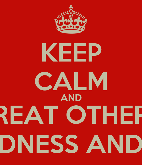 KEEP CALM AND TREAT OTHERS WITH KINDNESS AND RESPECT