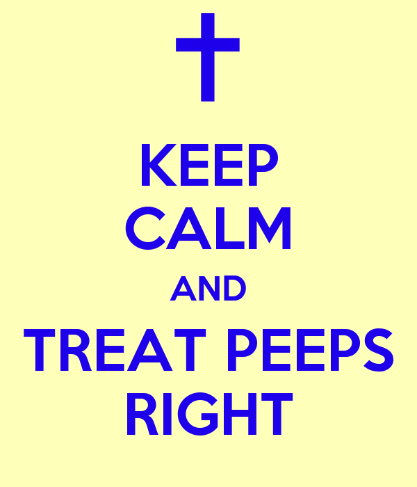KEEP CALM AND TREAT PEEPS RIGHT