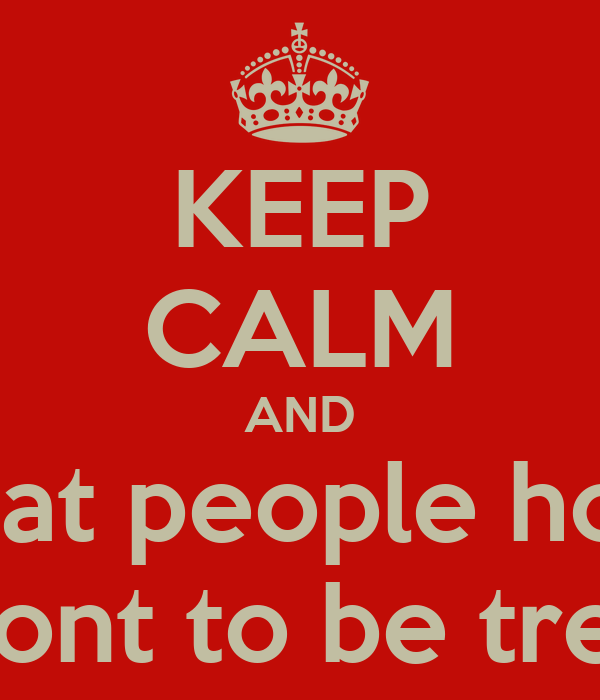 KEEP CALM AND treat people how  you wont to be treeked