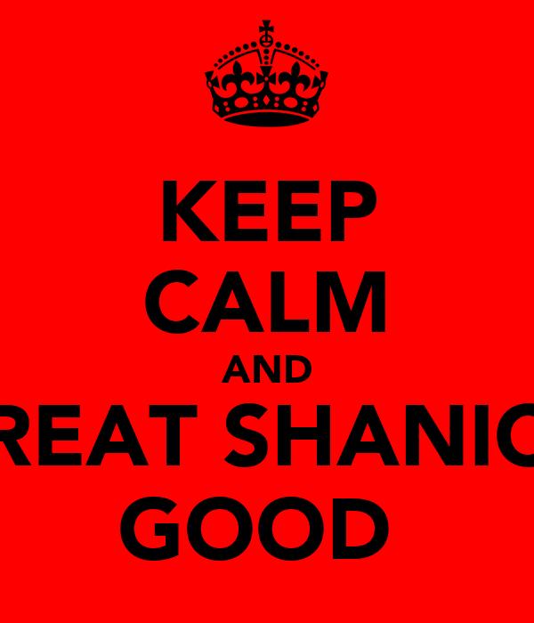 KEEP CALM AND TREAT SHANICE GOOD