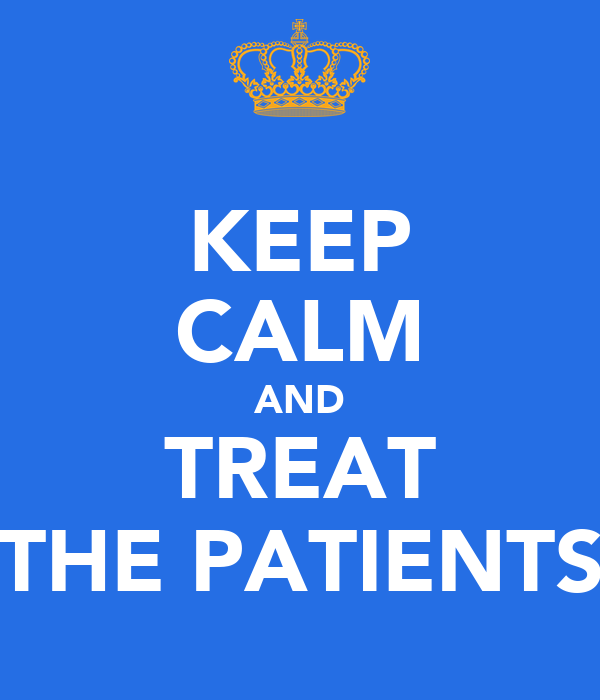 KEEP CALM AND TREAT THE PATIENTS