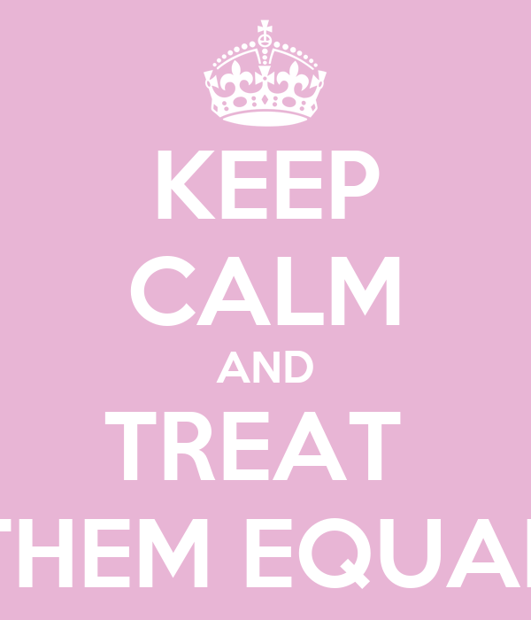 KEEP CALM AND TREAT  THEM EQUAL