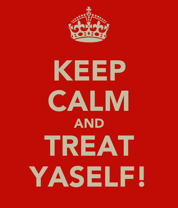 KEEP CALM AND TREAT YASELF!