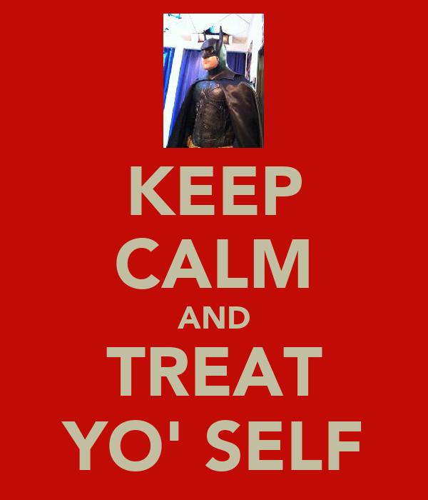 KEEP CALM AND TREAT YO' SELF