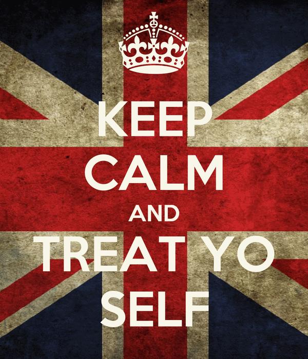 KEEP CALM AND TREAT YO SELF