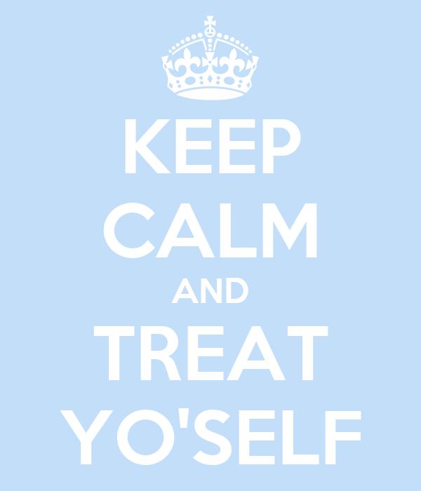 KEEP CALM AND TREAT YO'SELF