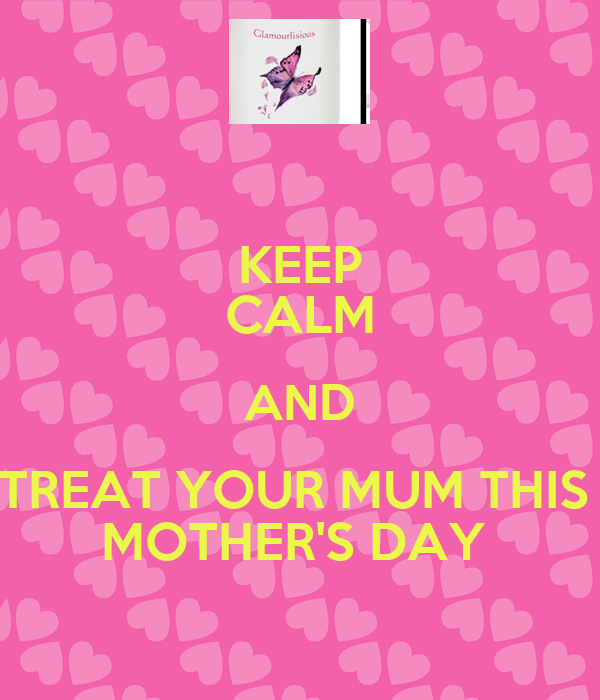 KEEP CALM AND TREAT YOUR MUM THIS  MOTHER'S DAY