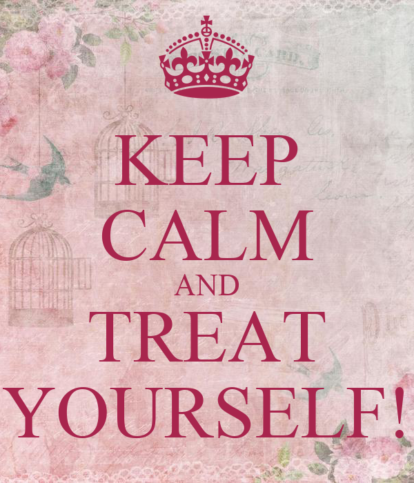 KEEP CALM AND TREAT YOURSELF!