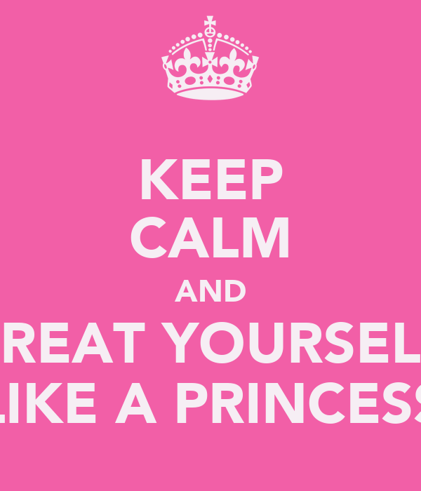 KEEP CALM AND TREAT YOURSELF LIKE A PRINCESS