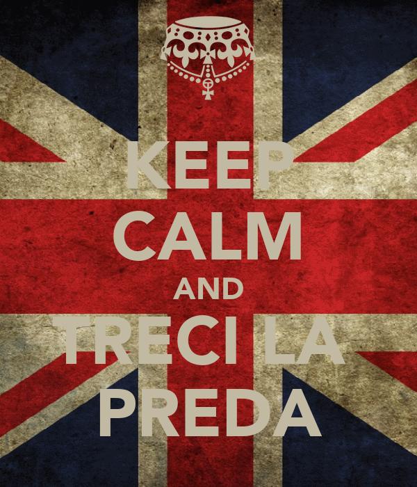 KEEP CALM AND TRECI LA  PREDA