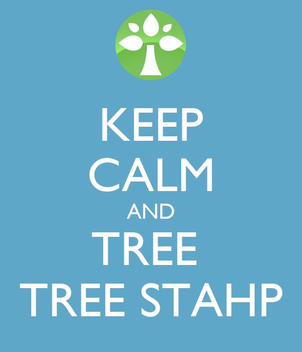KEEP CALM AND TREE  TREE STAHP