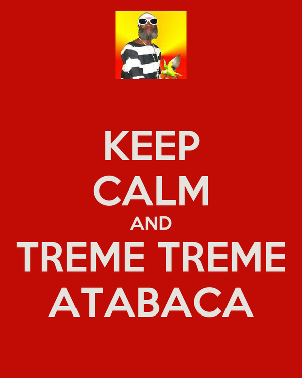 KEEP CALM AND TREME TREME ATABACA