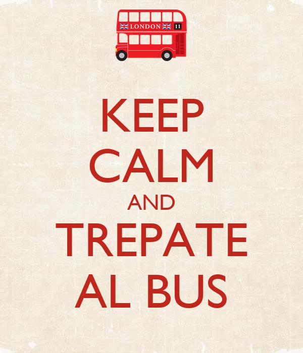 KEEP CALM AND TREPATE AL BUS