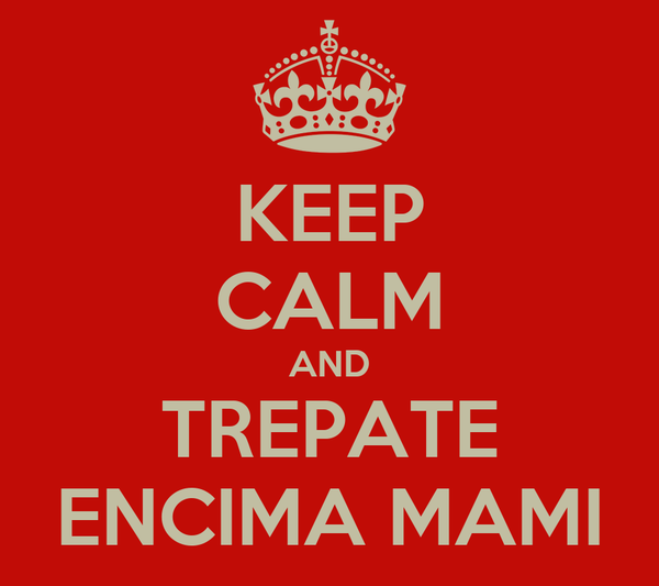KEEP CALM AND TREPATE ENCIMA MAMI