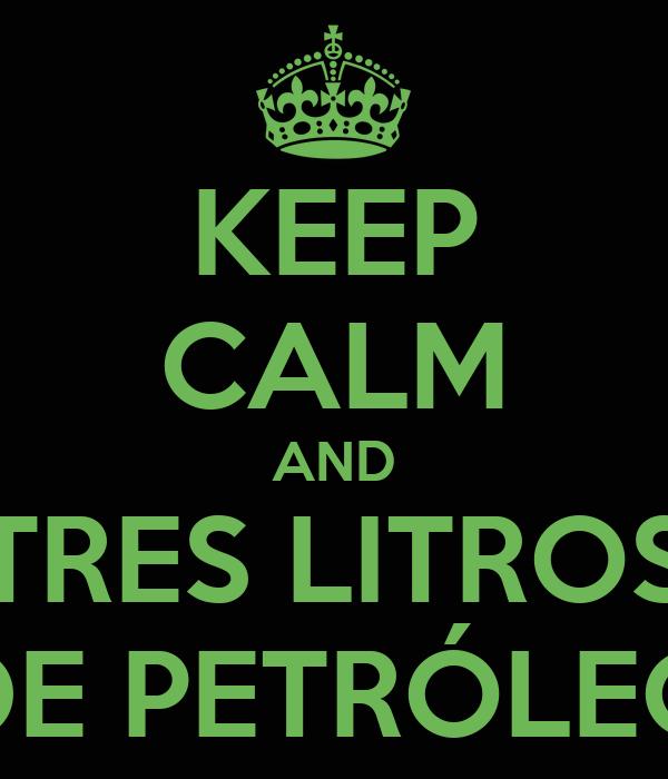 KEEP CALM AND TRES LITROS DE PETRÓLEO