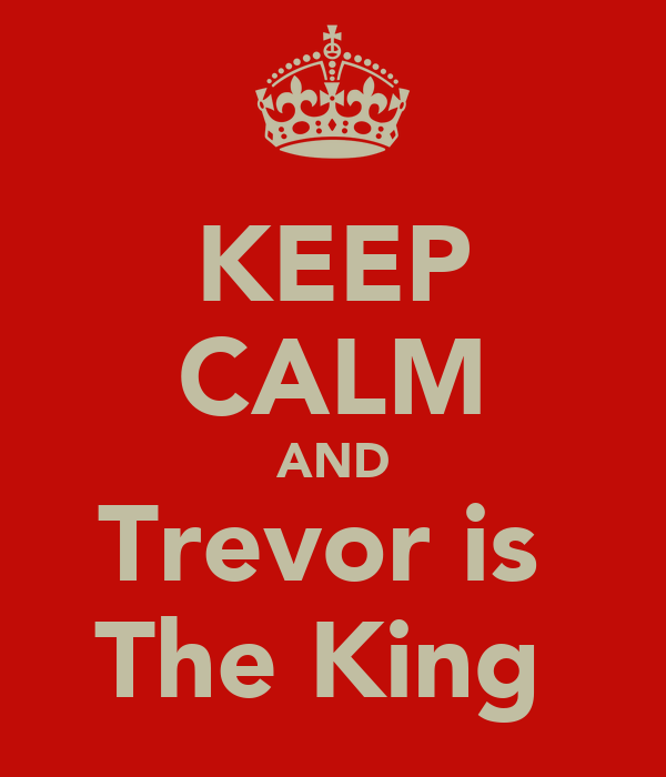 KEEP CALM AND Trevor is  The King