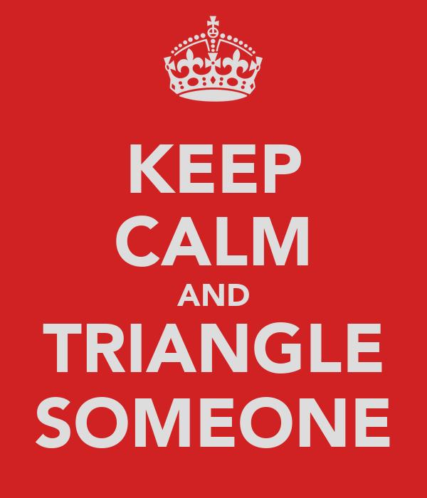 KEEP CALM AND TRIANGLE SOMEONE