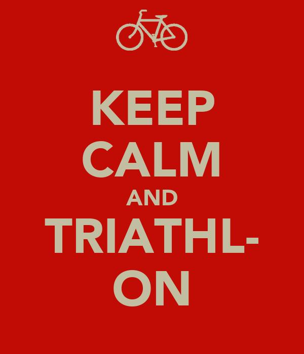KEEP CALM AND TRIATHL- ON